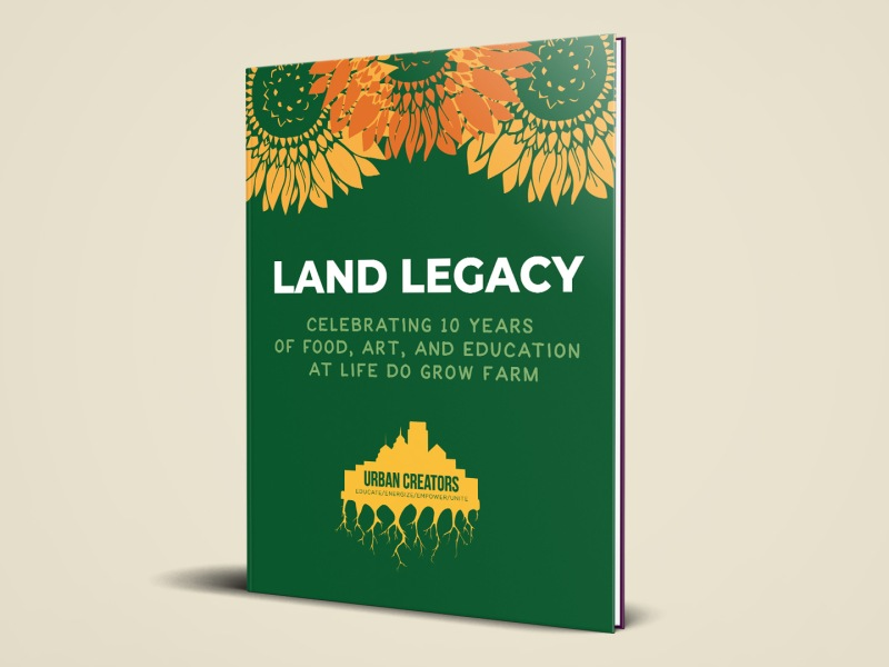 Dark green book with sunflowers that reads Land Legacy Celebrating ten years of food, art, and education at Life Do Grow Farm.